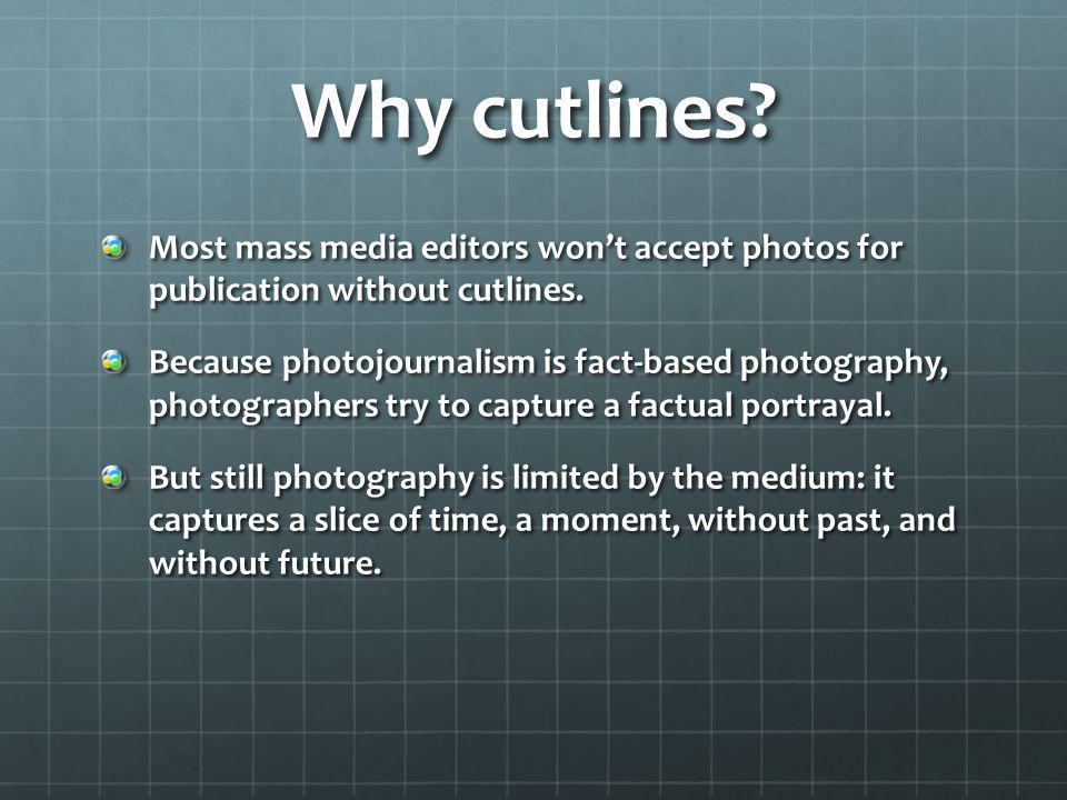 Why cutlines? Most mass media editors wont accept photos for publication without cutlines. Because photojournalism is fact-based photography, photogra