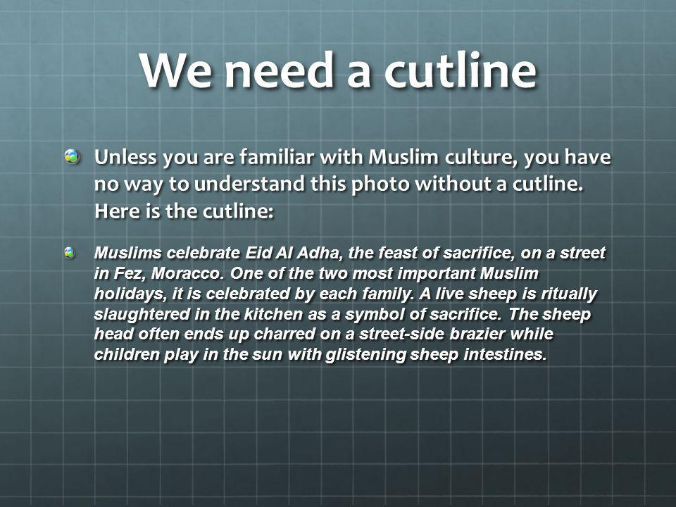 We need a cutline Unless you are familiar with Muslim culture, you have no way to understand this photo without a cutline. Here is the cutline: Muslim