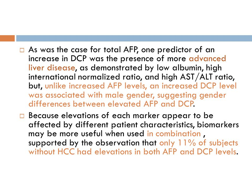 As was the case for total AFP, one predictor of an increase in DCP was the presence of more advanced liver disease, as demonstrated by low albumin, high international normalized ratio, and high AST/ALT ratio, but, unlike increased AFP levels, an increased DCP level was associated with male gender, suggesting gender differences between elevated AFP and DCP.