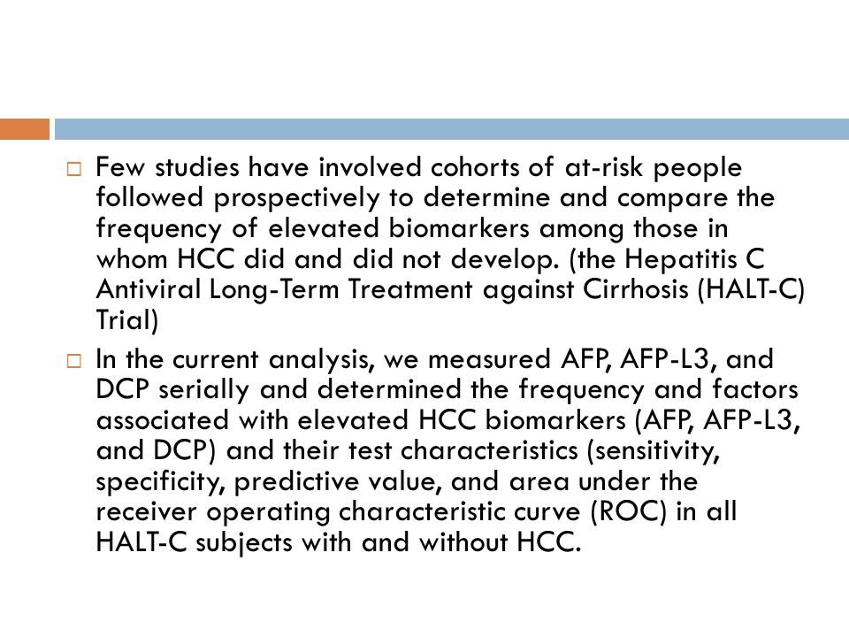 Few studies have involved cohorts of at-risk people followed prospectively to determine and compare the frequency of elevated biomarkers among those in whom HCC did and did not develop.