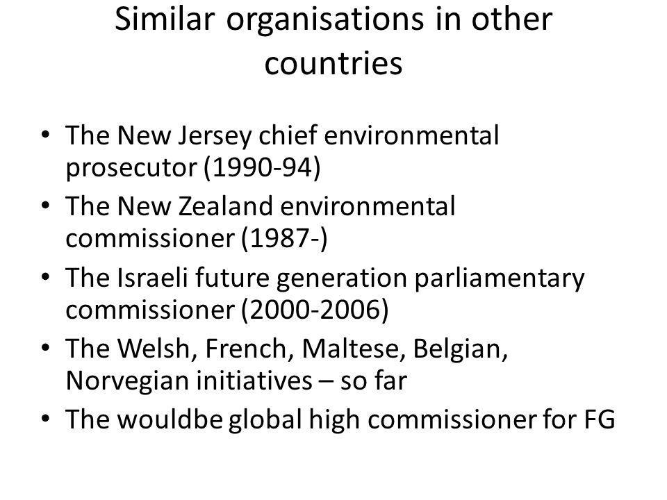 Similar organisations in other countries The New Jersey chief environmental prosecutor (1990-94) The New Zealand environmental commissioner (1987-) The Israeli future generation parliamentary commissioner (2000-2006) The Welsh, French, Maltese, Belgian, Norvegian initiatives – so far The wouldbe global high commissioner for FG