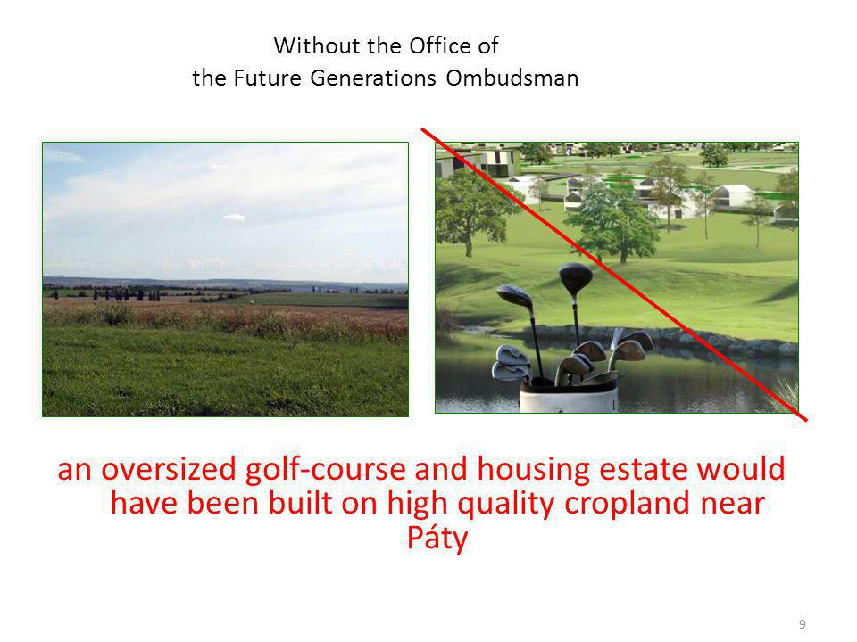 9 Without the Office of the Future Generations Ombudsman an oversized golf-course and housing estate would have been built on high quality cropland near Páty