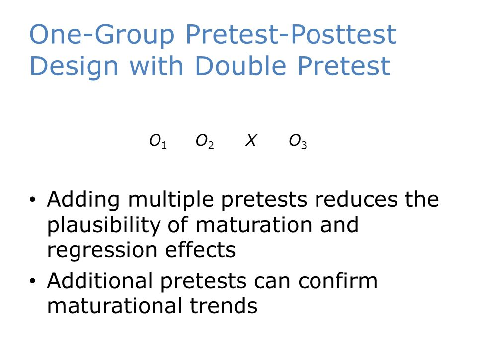 One-Group Pretest-Posttest Design with Double Pretest Adding multiple pretests reduces the plausibility of maturation and regression effects Additiona