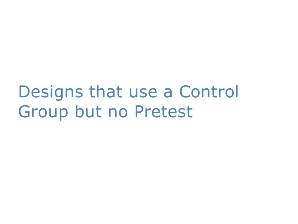 Designs that use a Control Group but no Pretest