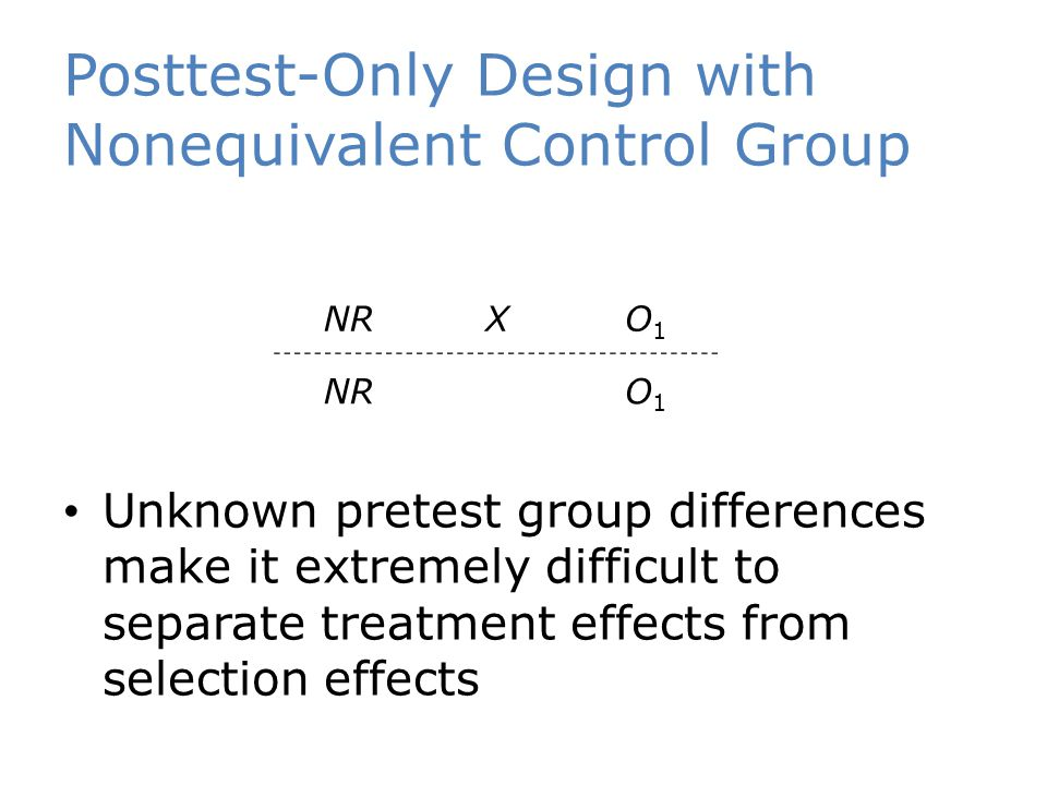 Posttest-Only Design with Nonequivalent Control Group Unknown pretest group differences make it extremely difficult to separate treatment effects from