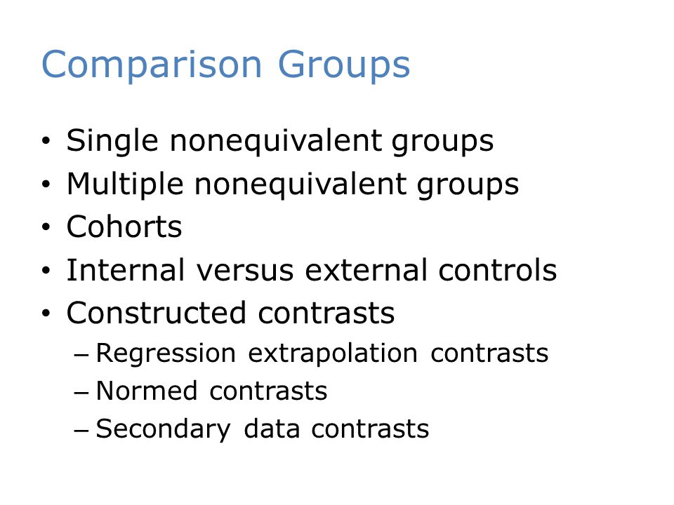 Comparison Groups Single nonequivalent groups Multiple nonequivalent groups Cohorts Internal versus external controls Constructed contrasts – Regressi