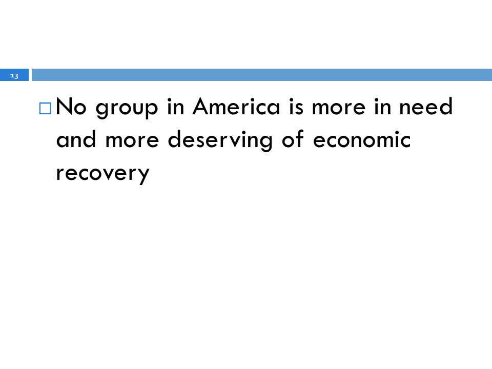 No group in America is more in need and more deserving of economic recovery 13