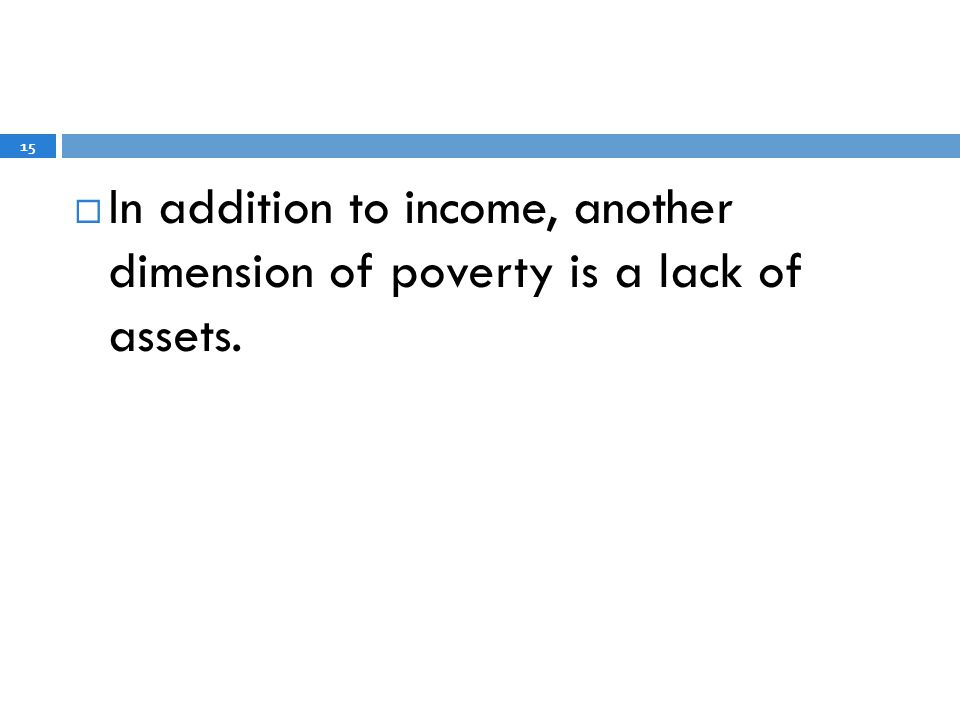 In addition to income, another dimension of poverty is a lack of assets. 15