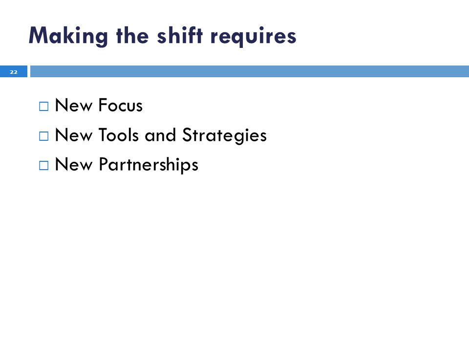 New Focus New Tools and Strategies New Partnerships 22 Making the shift requires