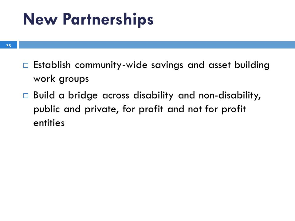 New Partnerships Establish community-wide savings and asset building work groups Build a bridge across disability and non-disability, public and private, for profit and not for profit entities 25