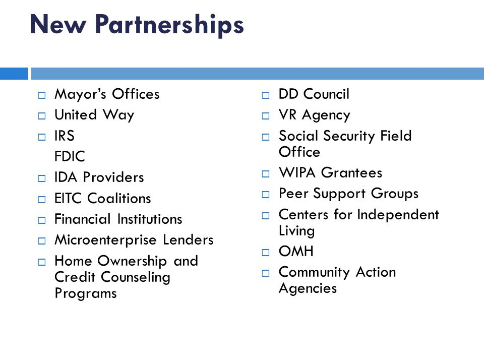 New Partnerships Mayors Offices United Way IRS FDIC IDA Providers EITC Coalitions Financial Institutions Microenterprise Lenders Home Ownership and Credit Counseling Programs DD Council VR Agency Social Security Field Office WIPA Grantees Peer Support Groups Centers for Independent Living OMH Community Action Agencies 26