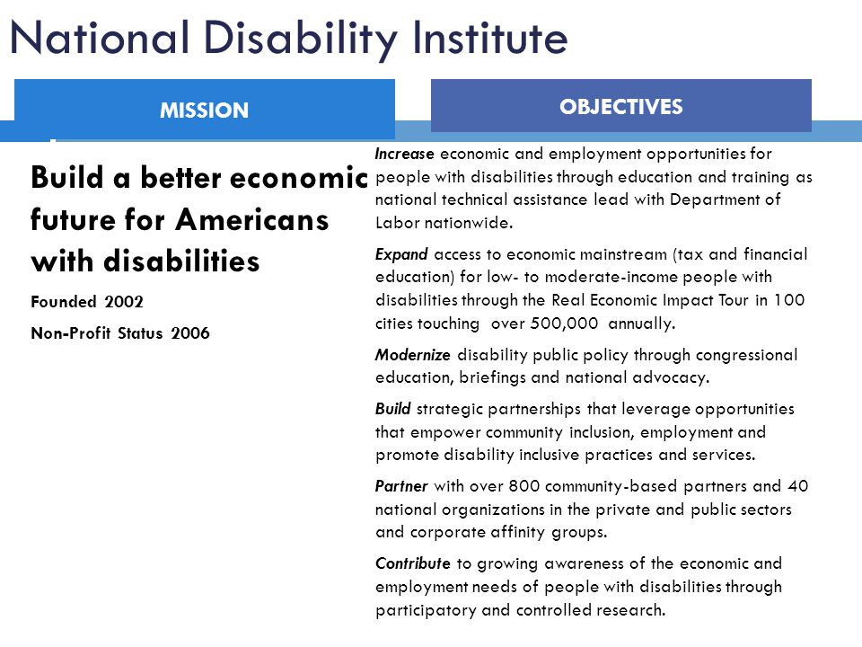 National Disability Institute Build a better economic future for Americans with disabilities Founded 2002 Non-Profit Status 2006 Increase economic and employment opportunities for people with disabilities through education and training as national technical assistance lead with Department of Labor nationwide.
