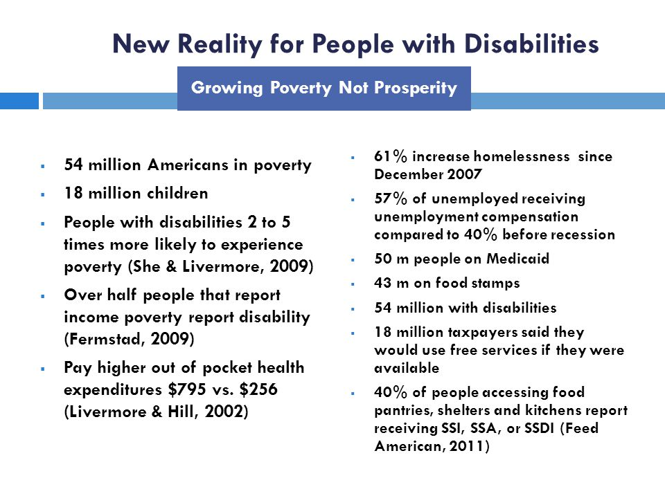 New Reality for People with Disabilities 54 million Americans in poverty 18 million children People with disabilities 2 to 5 times more likely to experience poverty (She & Livermore, 2009) Over half people that report income poverty report disability (Fermstad, 2009) Pay higher out of pocket health expenditures $795 vs.