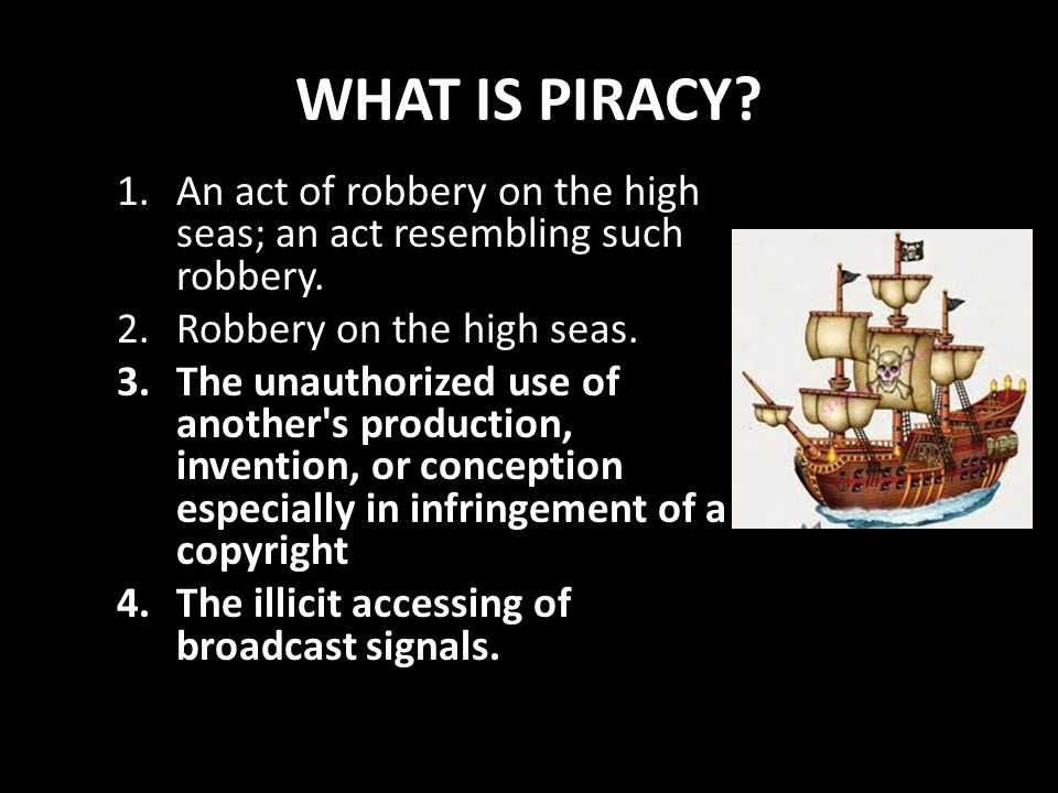 WHAT IS PIRACY? 1.An act of robbery on the high seas; an act resembling such robbery. 2.Robbery on the high seas. 3.The unauthorized use of another's