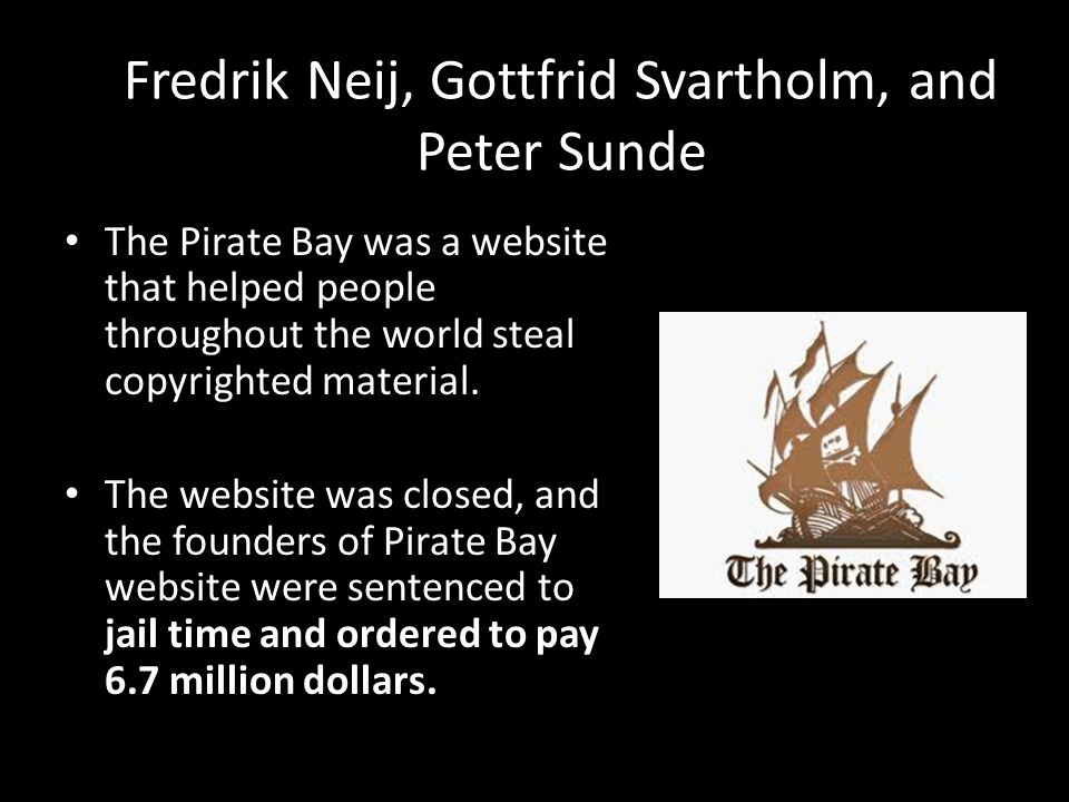 Fredrik Neij, Gottfrid Svartholm, and Peter Sunde The Pirate Bay was a website that helped people throughout the world steal copyrighted material.