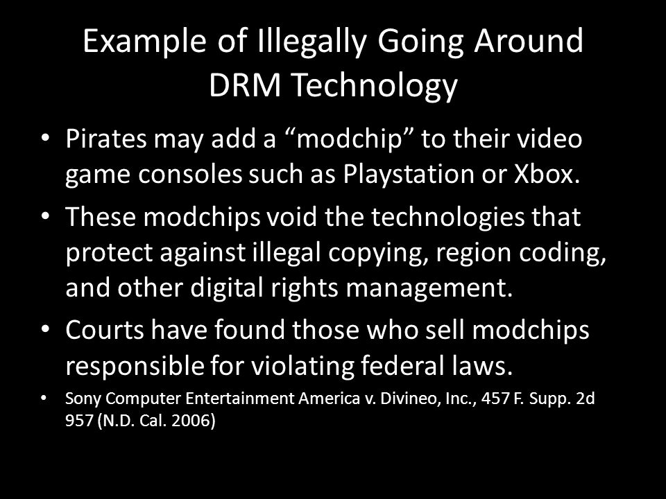 Example of Illegally Going Around DRM Technology Pirates may add a modchip to their video game consoles such as Playstation or Xbox. These modchips vo
