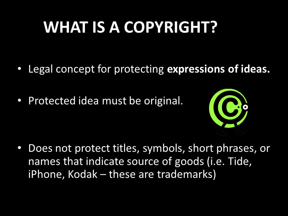 WHAT IS A COPYRIGHT? Legal concept for protecting expressions of ideas. Protected idea must be original. Does not protect titles, symbols, short phras