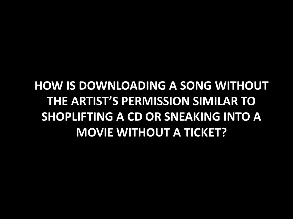HOW IS DOWNLOADING A SONG WITHOUT THE ARTISTS PERMISSION SIMILAR TO SHOPLIFTING A CD OR SNEAKING INTO A MOVIE WITHOUT A TICKET