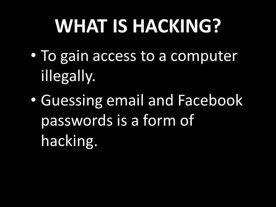 WHAT IS HACKING? To gain access to a computer illegally. Guessing email and Facebook passwords is a form of hacking.