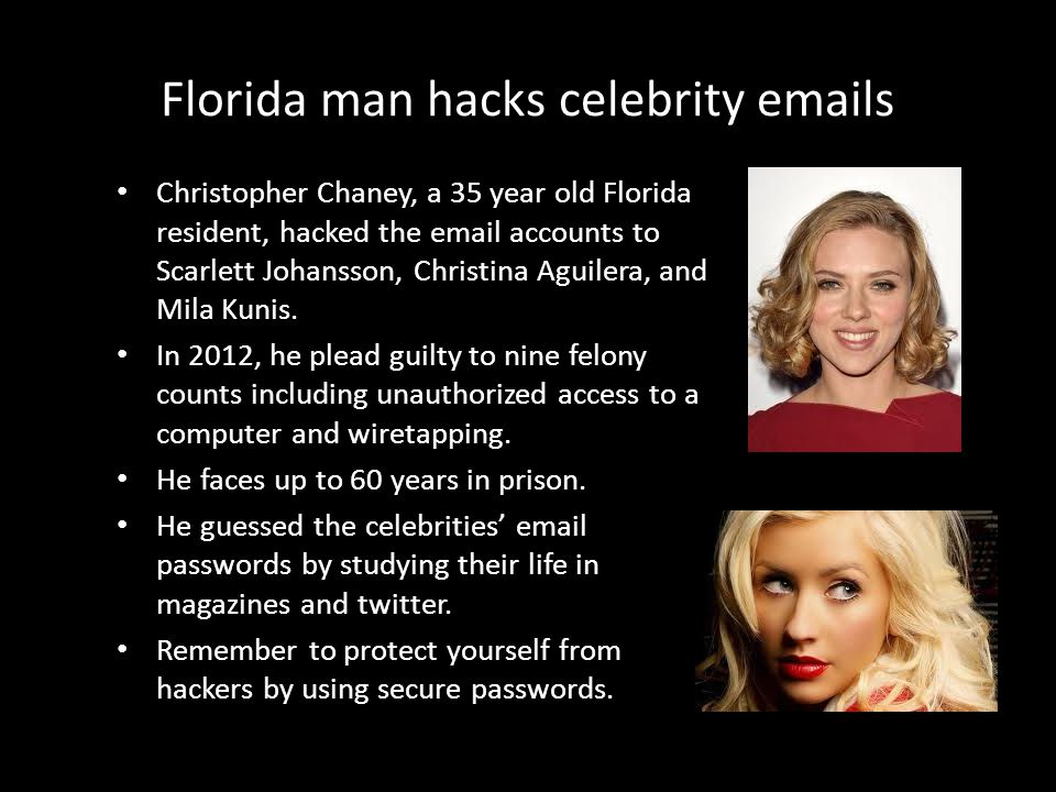 Florida man hacks celebrity emails Christopher Chaney, a 35 year old Florida resident, hacked the email accounts to Scarlett Johansson, Christina Aguilera, and Mila Kunis.
