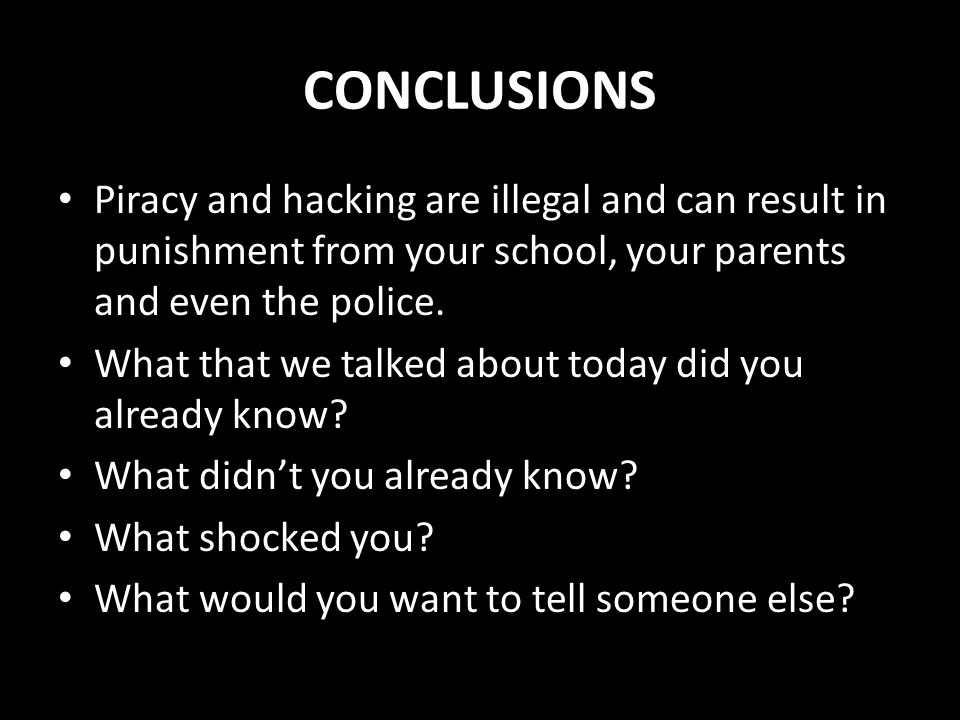 CONCLUSIONS Piracy and hacking are illegal and can result in punishment from your school, your parents and even the police. What that we talked about