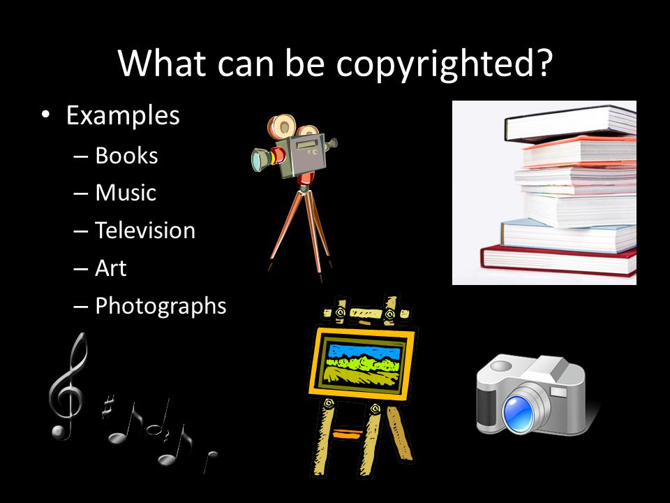 What can be copyrighted Examples – Books – Music – Television – Art – Photographs