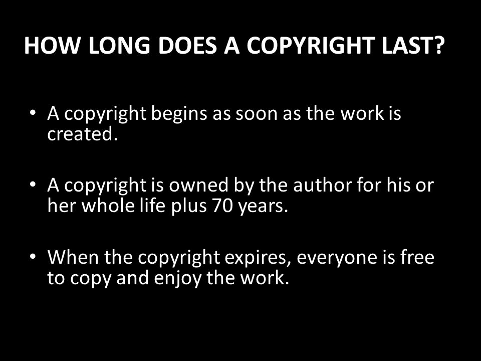 HOW LONG DOES A COPYRIGHT LAST? A copyright begins as soon as the work is created. A copyright is owned by the author for his or her whole life plus 7