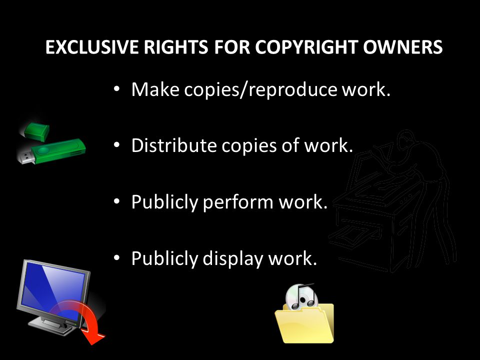 EXCLUSIVE RIGHTS FOR COPYRIGHT OWNERS Make copies/reproduce work.