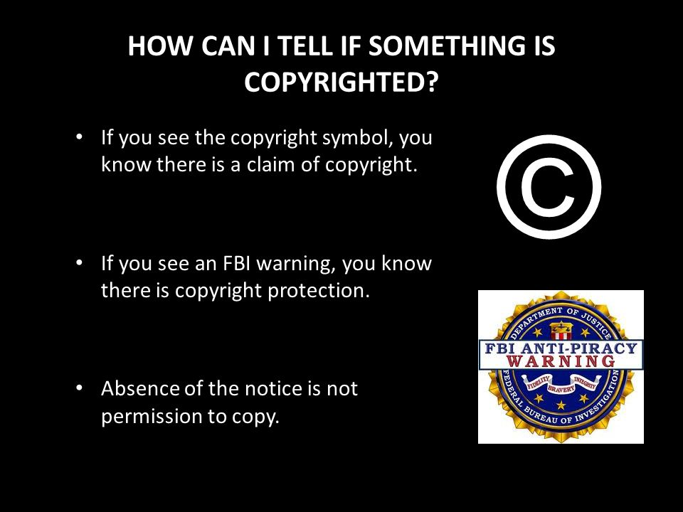 HOW CAN I TELL IF SOMETHING IS COPYRIGHTED? If you see the copyright symbol, you know there is a claim of copyright. If you see an FBI warning, you kn