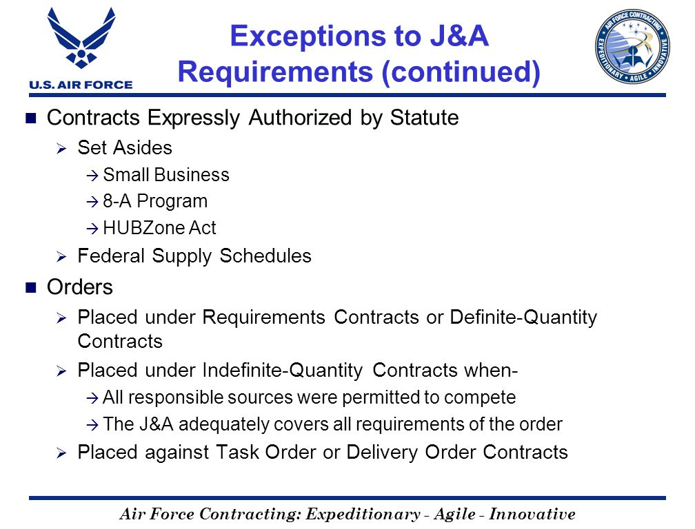 Air Force Contracting: Expeditionary - Agile - Innovative Exceptions to J&A Requirements (continued) Contracts Expressly Authorized by Statute Set Asides Small Business 8-A Program HUBZone Act Federal Supply Schedules Orders Placed under Requirements Contracts or Definite-Quantity Contracts Placed under Indefinite-Quantity Contracts when- All responsible sources were permitted to compete The J&A adequately covers all requirements of the order Placed against Task Order or Delivery Order Contracts