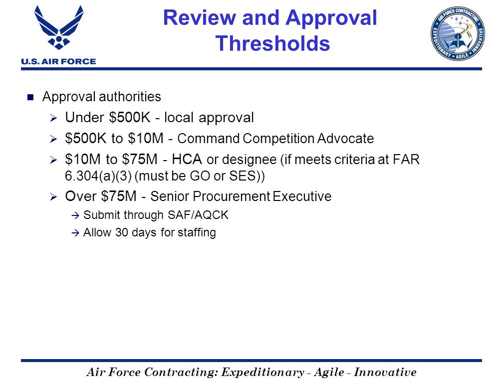 Air Force Contracting: Expeditionary - Agile - Innovative Review and Approval Thresholds Approval authorities Under $500K - local approval $500K to $10M - Command Competition Advocate $10M to $75M - HCA or designee (if meets criteria at FAR 6.304(a)(3) (must be GO or SES)) Over $75M - Senior Procurement Executive Submit through SAF/AQCK Allow 30 days for staffing
