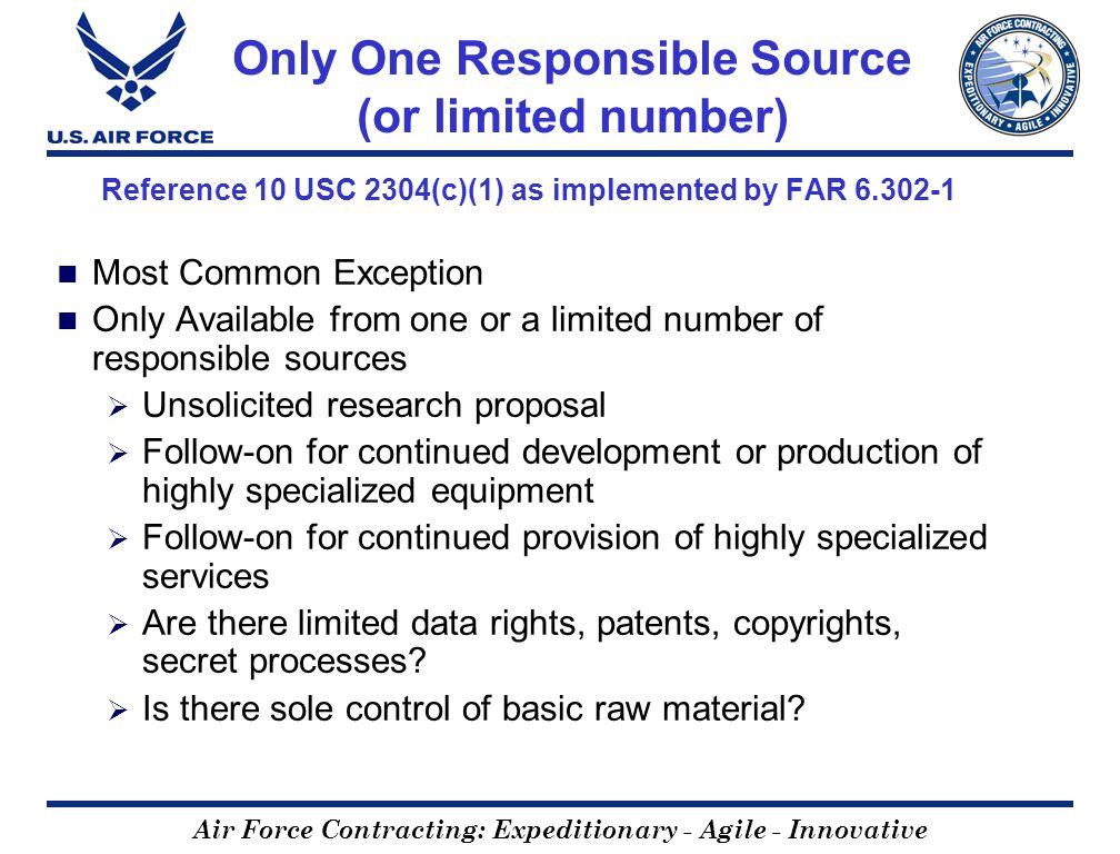 Air Force Contracting: Expeditionary - Agile - Innovative Only One Responsible Source (or limited number) Reference 10 USC 2304(c)(1) as implemented by FAR 6.302-1 Most Common Exception Only Available from one or a limited number of responsible sources Unsolicited research proposal Follow-on for continued development or production of highly specialized equipment Follow-on for continued provision of highly specialized services Are there limited data rights, patents, copyrights, secret processes.