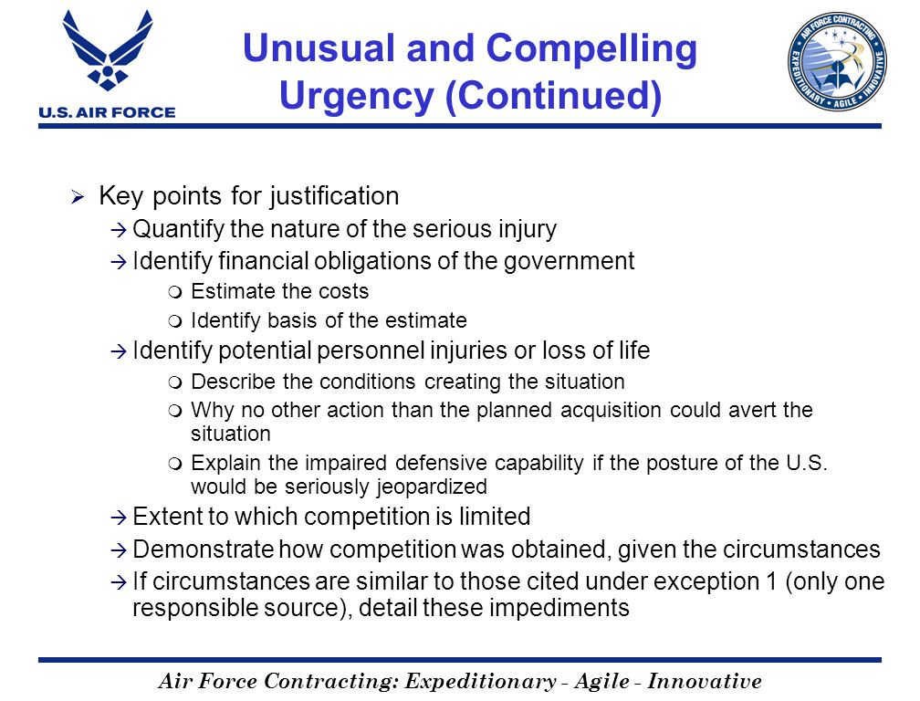 Air Force Contracting: Expeditionary - Agile - Innovative Unusual and Compelling Urgency (Continued) Key points for justification Quantify the nature of the serious injury Identify financial obligations of the government Estimate the costs Identify basis of the estimate Identify potential personnel injuries or loss of life Describe the conditions creating the situation Why no other action than the planned acquisition could avert the situation Explain the impaired defensive capability if the posture of the U.S.