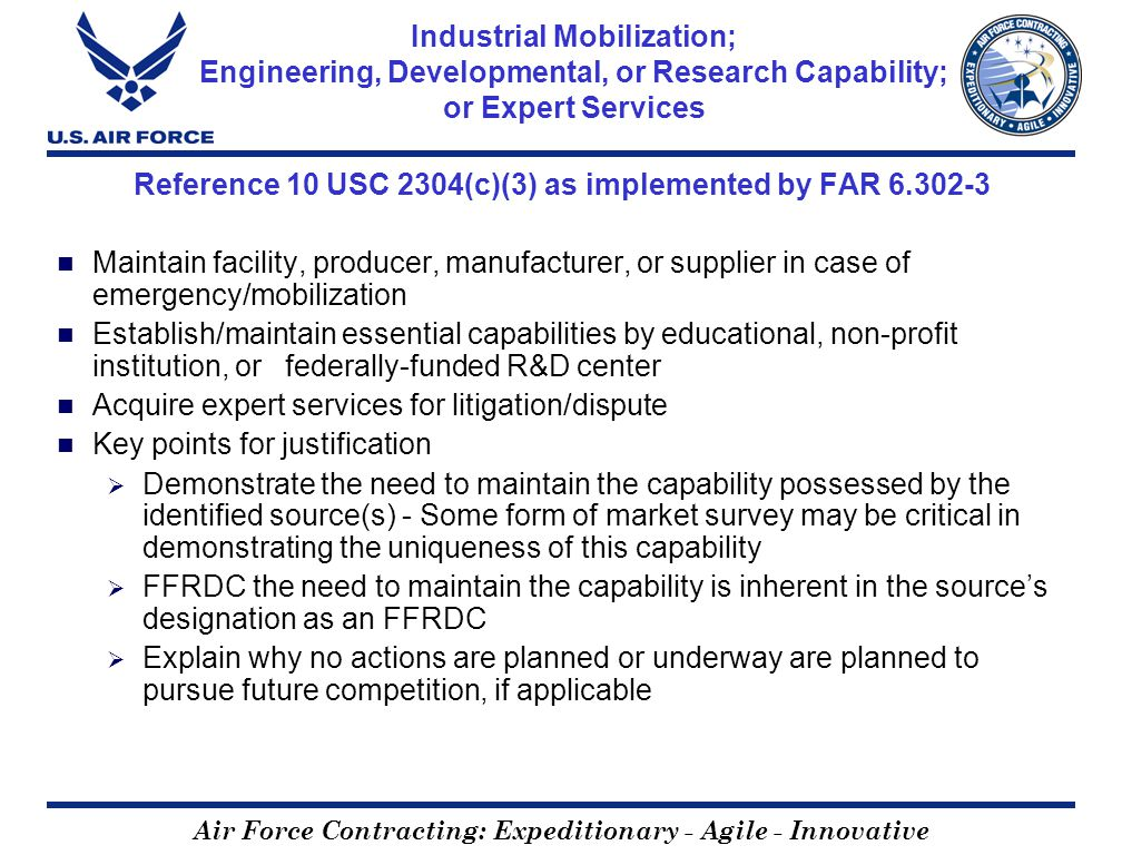 Air Force Contracting: Expeditionary - Agile - Innovative Industrial Mobilization; Engineering, Developmental, or Research Capability; or Expert Services Reference 10 USC 2304(c)(3) as implemented by FAR 6.302-3 Maintain facility, producer, manufacturer, or supplier in case of emergency/mobilization Establish/maintain essential capabilities by educational, non-profit institution, or federally-funded R&D center Acquire expert services for litigation/dispute Key points for justification Demonstrate the need to maintain the capability possessed by the identified source(s) - Some form of market survey may be critical in demonstrating the uniqueness of this capability FFRDC the need to maintain the capability is inherent in the sources designation as an FFRDC Explain why no actions are planned or underway are planned to pursue future competition, if applicable
