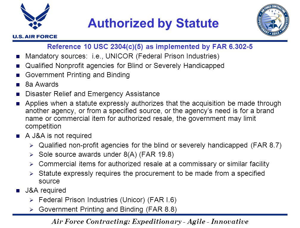 Air Force Contracting: Expeditionary - Agile - Innovative Authorized by Statute Reference 10 USC 2304(c)(5) as implemented by FAR 6.302-5 Mandatory sources: i.e., UNICOR (Federal Prison Industries) Qualified Nonprofit agencies for Blind or Severely Handicapped Government Printing and Binding 8a Awards Disaster Relief and Emergency Assistance Applies when a statute expressly authorizes that the acquisition be made through another agency, or from a specified source, or the agencys need is for a brand name or commercial item for authorized resale, the government may limit competition A J&A is not required Qualified non-profit agencies for the blind or severely handicapped (FAR 8.7) Sole source awards under 8(A) (FAR 19.8) Commercial items for authorized resale at a commissary or similar facility Statute expressly requires the procurement to be made from a specified source J&A required Federal Prison Industries (Unicor) (FAR I.6) Government Printing and Binding (FAR 8.8)