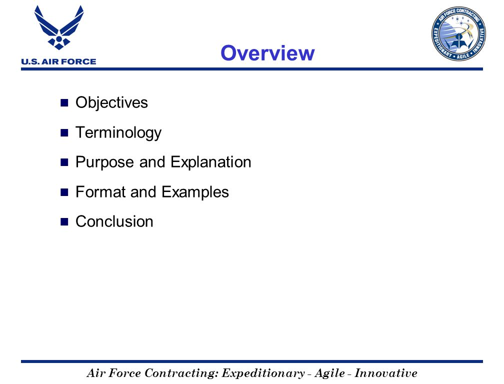 Air Force Contracting: Expeditionary - Agile - Innovative Overview Objectives Terminology Purpose and Explanation Format and Examples Conclusion
