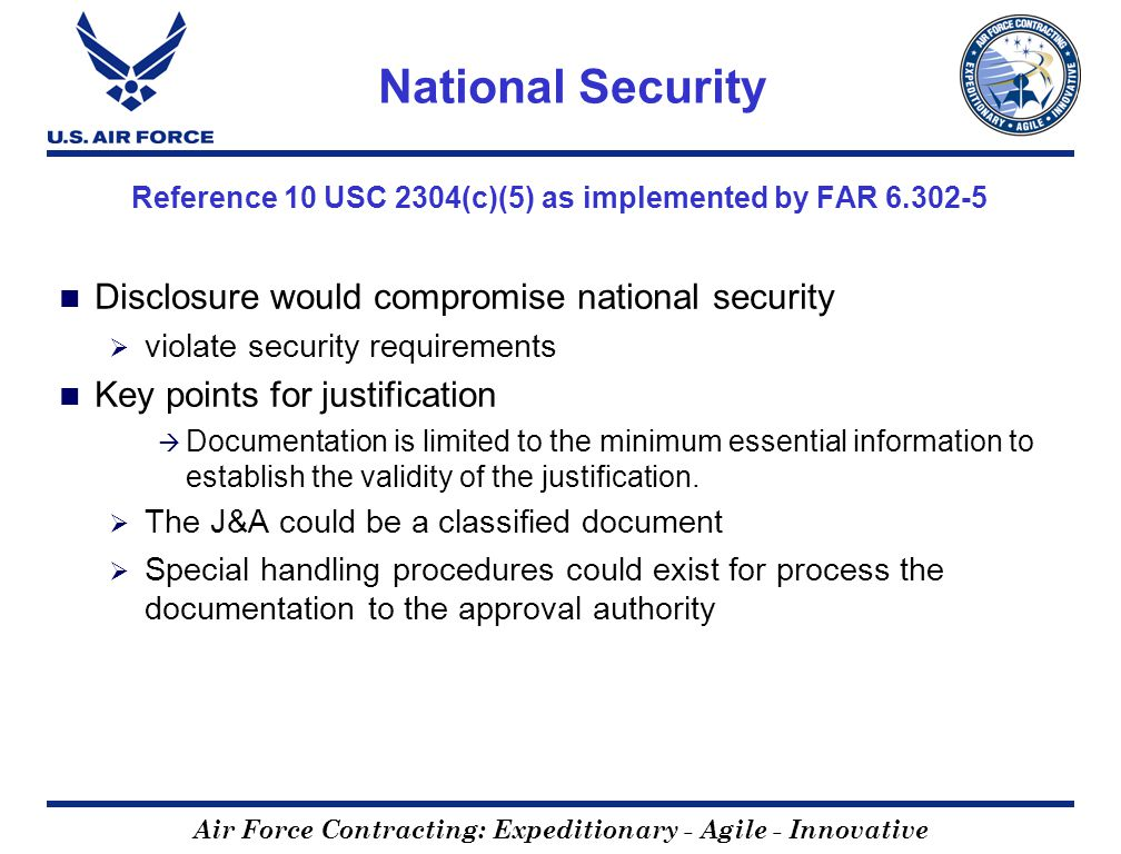 Air Force Contracting: Expeditionary - Agile - Innovative National Security Reference 10 USC 2304(c)(5) as implemented by FAR 6.302-5 Disclosure would compromise national security violate security requirements Key points for justification Documentation is limited to the minimum essential information to establish the validity of the justification.