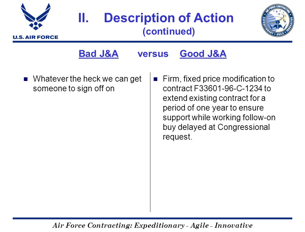 Air Force Contracting: Expeditionary - Agile - Innovative Bad J&A versus Good J&A Whatever the heck we can get someone to sign off on Firm, fixed price modification to contract F33601-96-C-1234 to extend existing contract for a period of one year to ensure support while working follow-on buy delayed at Congressional request.