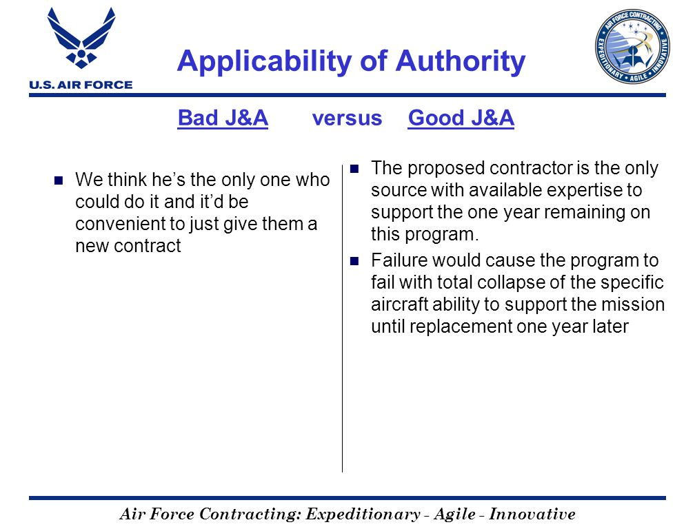 Air Force Contracting: Expeditionary - Agile - Innovative Applicability of Authority Bad J&A versus Good J&A We think hes the only one who could do it and itd be convenient to just give them a new contract The proposed contractor is the only source with available expertise to support the one year remaining on this program.