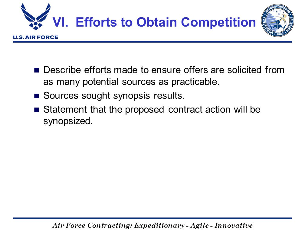 Air Force Contracting: Expeditionary - Agile - Innovative VI. Efforts to Obtain Competition Describe efforts made to ensure offers are solicited from