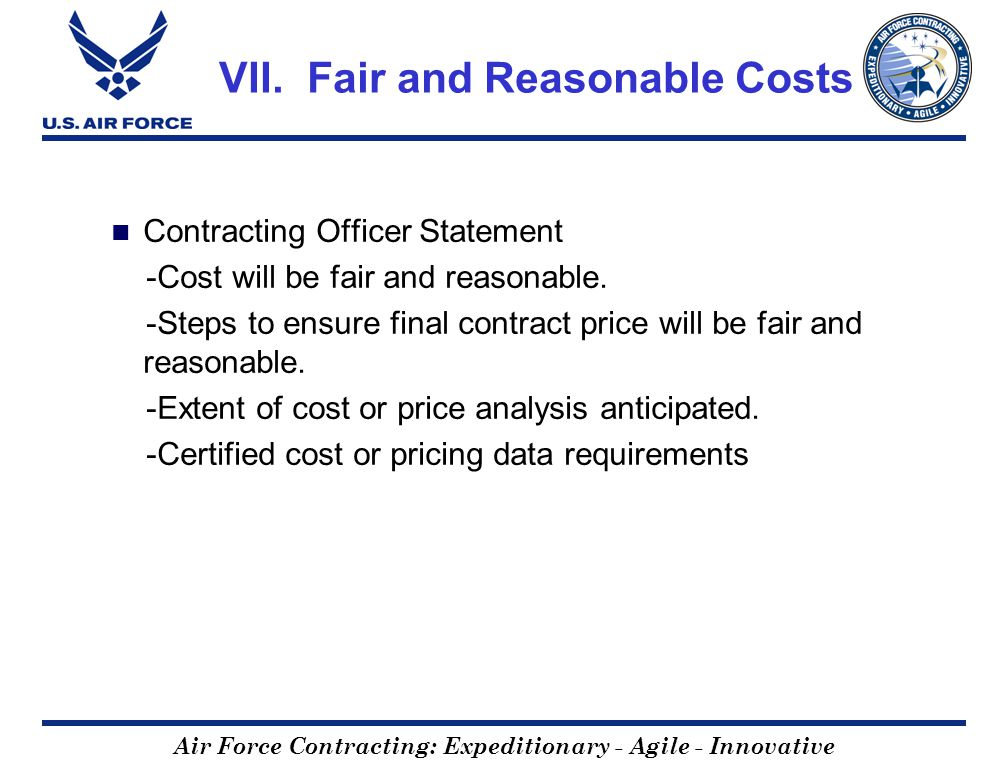 Air Force Contracting: Expeditionary - Agile - Innovative VII. Fair and Reasonable Costs Contracting Officer Statement -Cost will be fair and reasonab