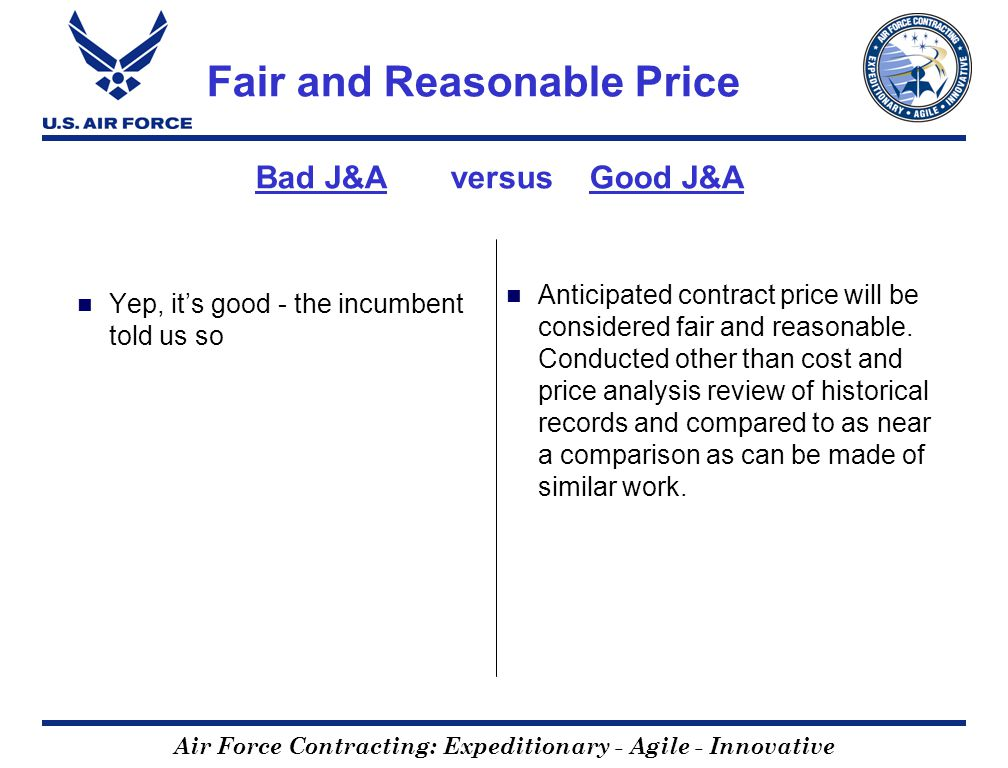 Air Force Contracting: Expeditionary - Agile - Innovative Fair and Reasonable Price Bad J&A versus Good J&A Yep, its good - the incumbent told us so Anticipated contract price will be considered fair and reasonable.