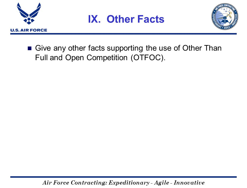 Air Force Contracting: Expeditionary - Agile - Innovative IX. Other Facts Give any other facts supporting the use of Other Than Full and Open Competit
