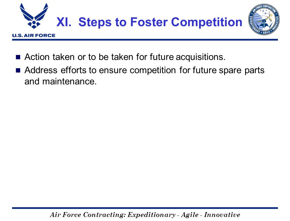 Air Force Contracting: Expeditionary - Agile - Innovative XI. Steps to Foster Competition Action taken or to be taken for future acquisitions. Address
