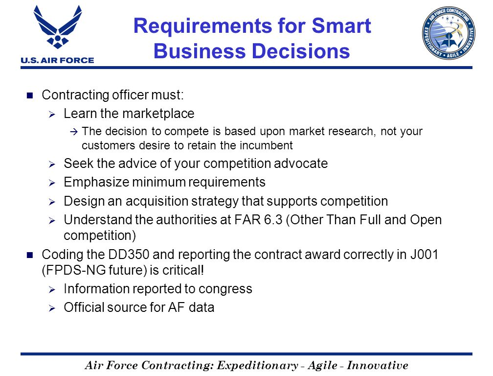 Air Force Contracting: Expeditionary - Agile - Innovative Requirements for Smart Business Decisions Contracting officer must: Learn the marketplace Th