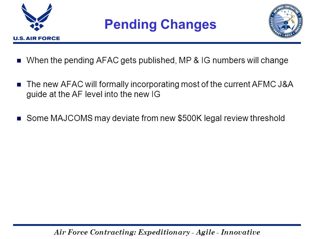 Air Force Contracting: Expeditionary - Agile - Innovative Pending Changes When the pending AFAC gets published, MP & IG numbers will change The new AFAC will formally incorporating most of the current AFMC J&A guide at the AF level into the new IG Some MAJCOMS may deviate from new $500K legal review threshold