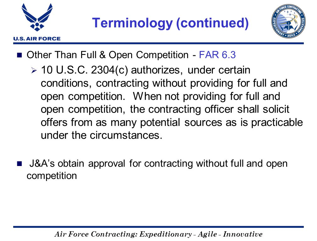 Air Force Contracting: Expeditionary - Agile - Innovative Terminology (continued) Other Than Full & Open Competition - FAR 6.3 10 U.S.C. 2304(c) autho