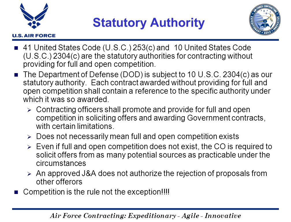 Air Force Contracting: Expeditionary - Agile - Innovative Statutory Authority 41 United States Code (U.S.C.) 253(c) and 10 United States Code (U.S.C.) 2304(c) are the statutory authorities for contracting without providing for full and open competition.
