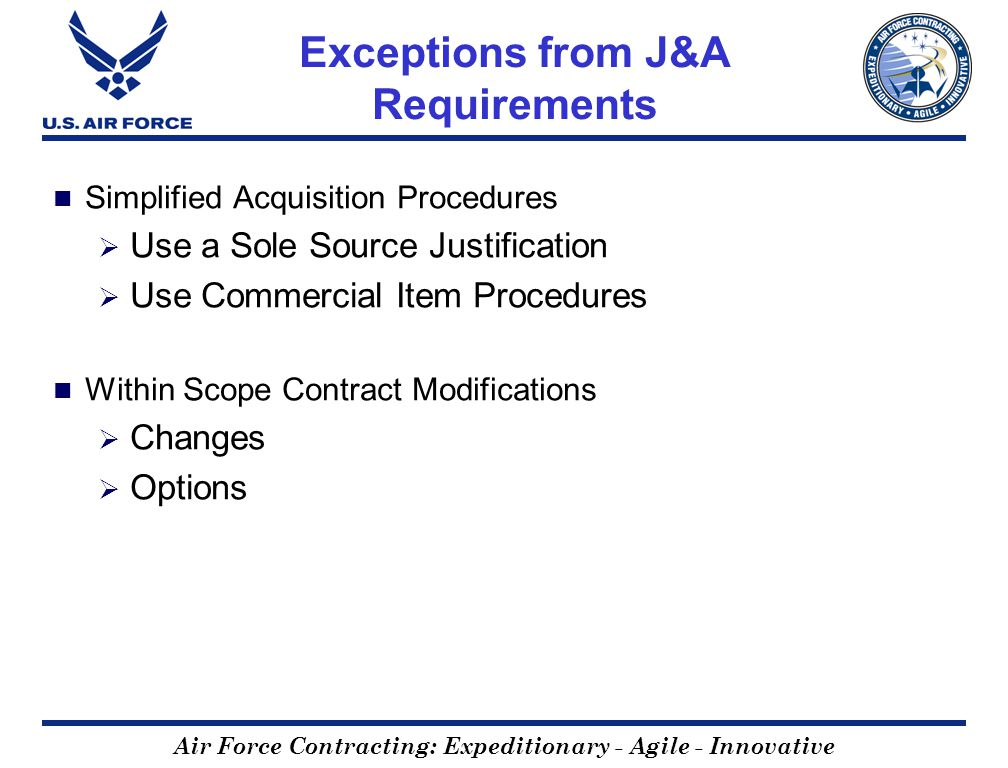 Air Force Contracting: Expeditionary - Agile - Innovative Exceptions from J&A Requirements Simplified Acquisition Procedures Use a Sole Source Justifi