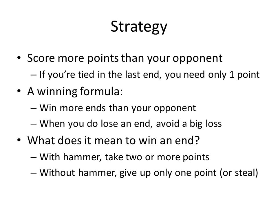 Strategy Score more points than your opponent – If youre tied in the last end, you need only 1 point A winning formula: – Win more ends than your opponent – When you do lose an end, avoid a big loss What does it mean to win an end.